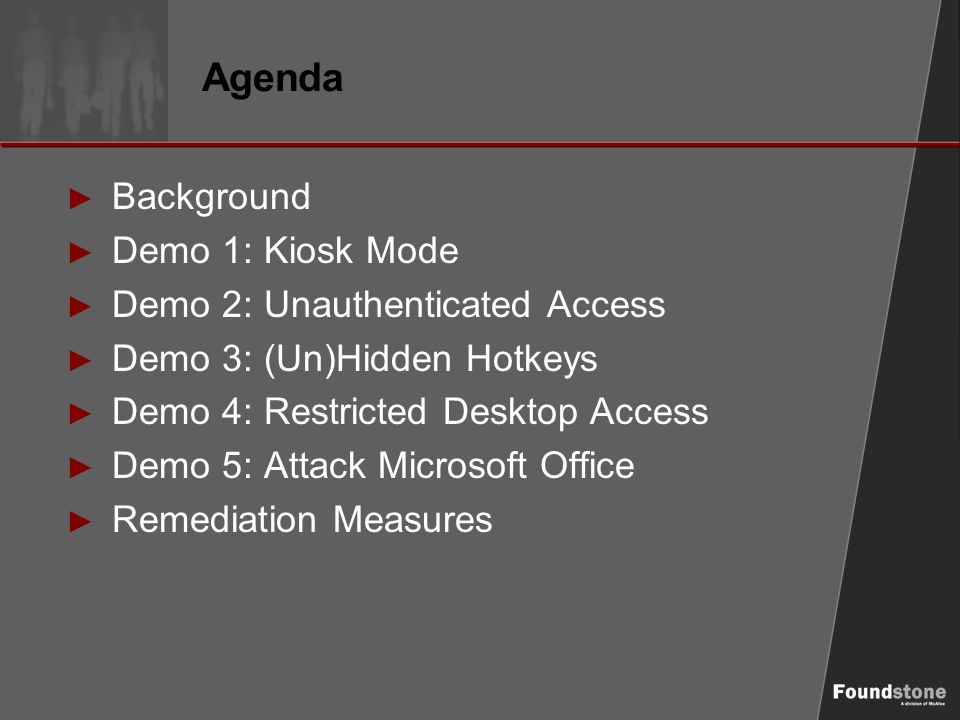 Agenda ► Background ► Demo 1: Kiosk Mode ► Demo 2: Unauthenticated Access ► Demo 3: (Un)Hidden Hotkeys ► Demo 4: Restricted Desktop Access ► Demo 5: Attack Microsoft Office ► Remediation Measures