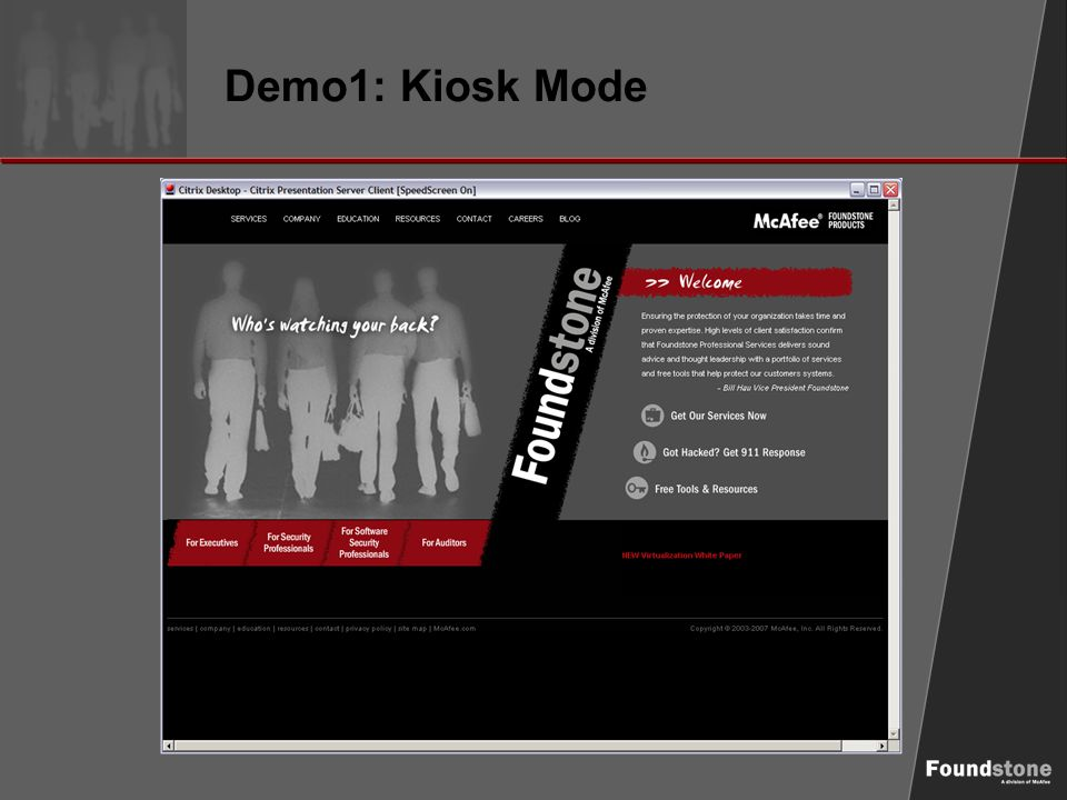 Demo1: Kiosk Mode (Attack Vectors) ► Ctrl + h – View History ► Ctrl + n – New Browser ► Shift + Left Click – New Browser ► Ctrl + o – Internet Address (browse feature) ► Ctrl + p – Print (to file) ► Right Click (Shift + F10)  Save Image As  View Source ► F1 – Jump to URL… ► Browse to http://download.insecure.org/nmap/dist/nmap- 4.53-setup.exe http://download.insecure.org/nmap/dist/nmap- 4.53-setup.exe