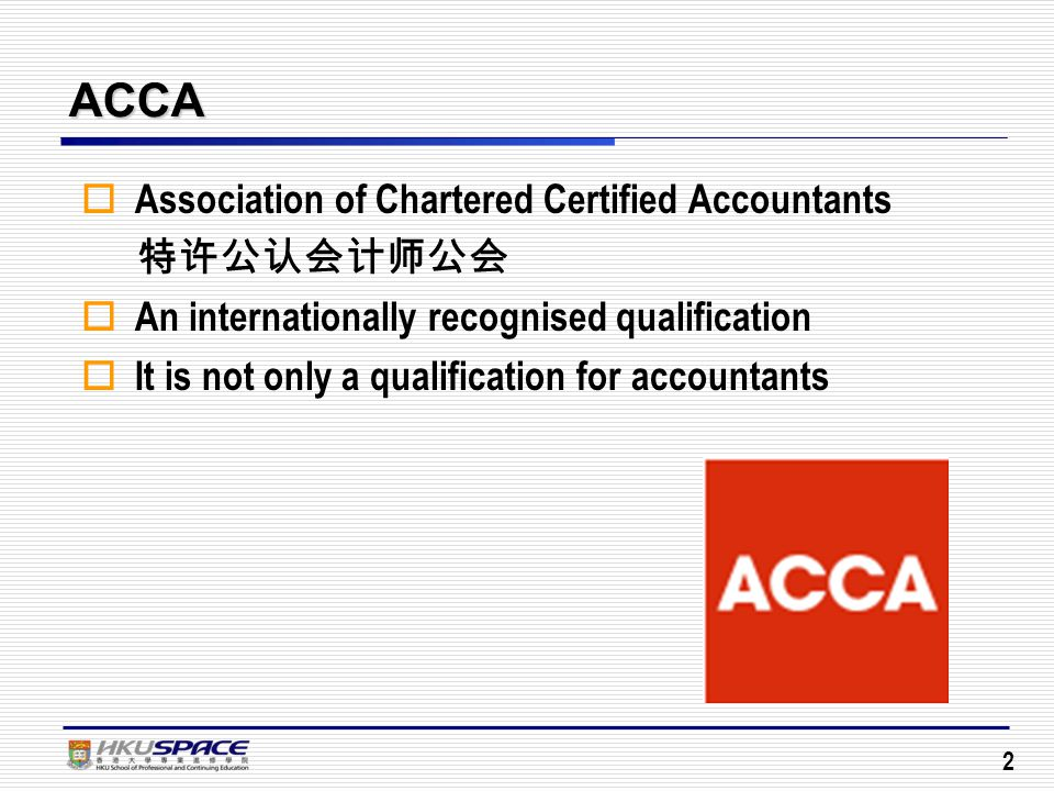 2 ACCA  Association of Chartered Certified Accountants 特许公认会计师公会  An internationally recognised qualification  It is not only a qualification for accountants