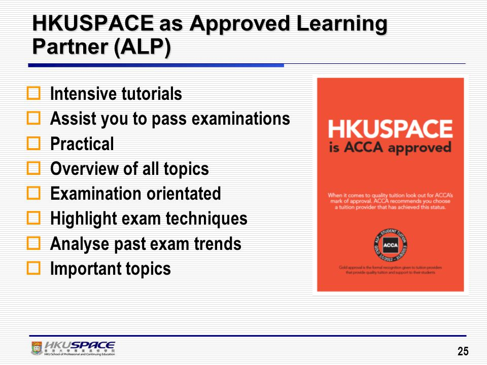 25 HKUSPACE as Approved Learning Partner (ALP)  Intensive tutorials  Assist you to pass examinations  Practical  Overview of all topics  Examination orientated  Highlight exam techniques  Analyse past exam trends  Important topics