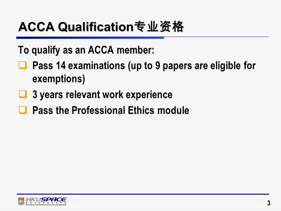 3 ACCA Qualification 专业资格 To qualify as an ACCA member:  Pass 14 examinations (up to 9 papers are eligible for exemptions)  3 years relevant work experience  Pass the Professional Ethics module