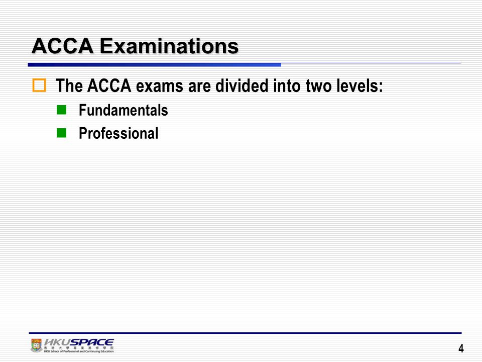 4 ACCA Examinations  The ACCA exams are divided into two levels: Fundamentals Professional