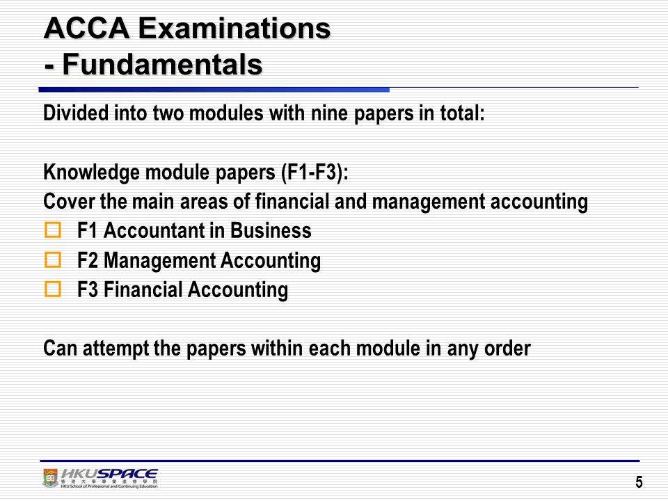 5 ACCA Examinations - Fundamentals Divided into two modules with nine papers in total: Knowledge module papers (F1-F3): Cover the main areas of financial and management accounting  F1 Accountant in Business  F2 Management Accounting  F3 Financial Accounting Can attempt the papers within each module in any order