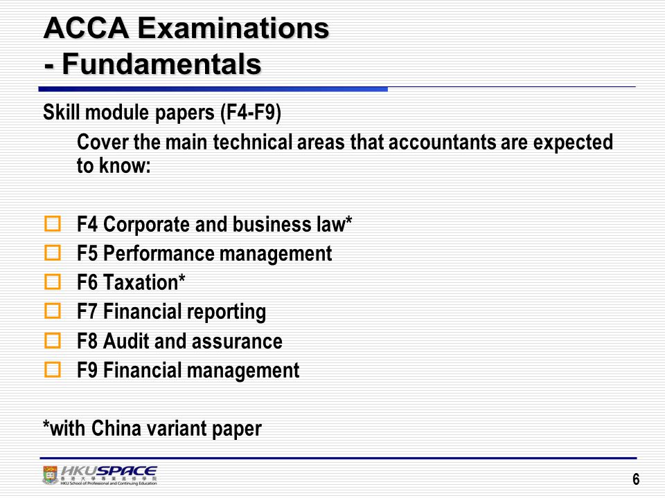 6 ACCA Examinations - Fundamentals Skill module papers (F4-F9) Cover the main technical areas that accountants are expected to know:  F4 Corporate and business law*  F5 Performance management  F6 Taxation*  F7 Financial reporting  F8 Audit and assurance  F9 Financial management *with China variant paper