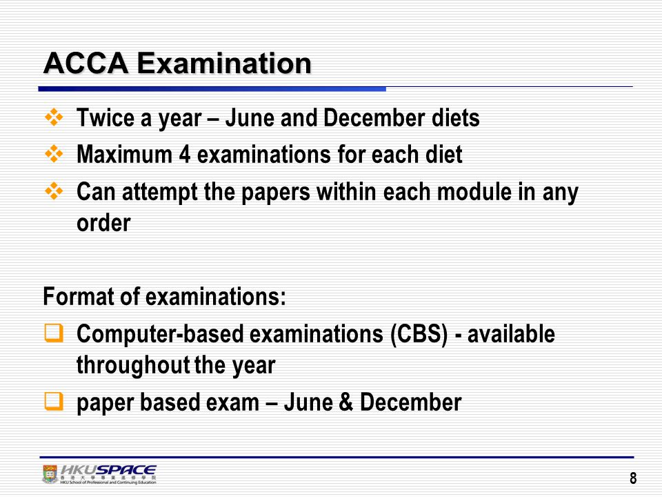 8 ACCA Examination  Twice a year – June and December diets  Maximum 4 examinations for each diet  Can attempt the papers within each module in any order Format of examinations:  Computer-based examinations (CBS) - available throughout the year  paper based exam – June & December