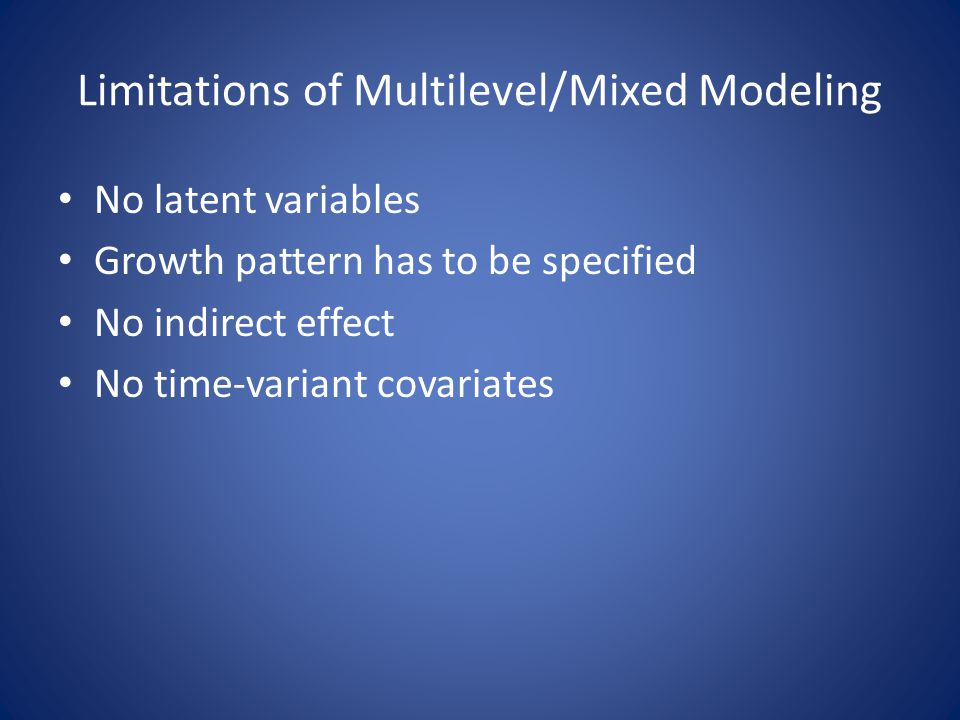Limitations of Multilevel/Mixed Modeling No latent variables Growth pattern has to be specified No indirect effect No time-variant covariates