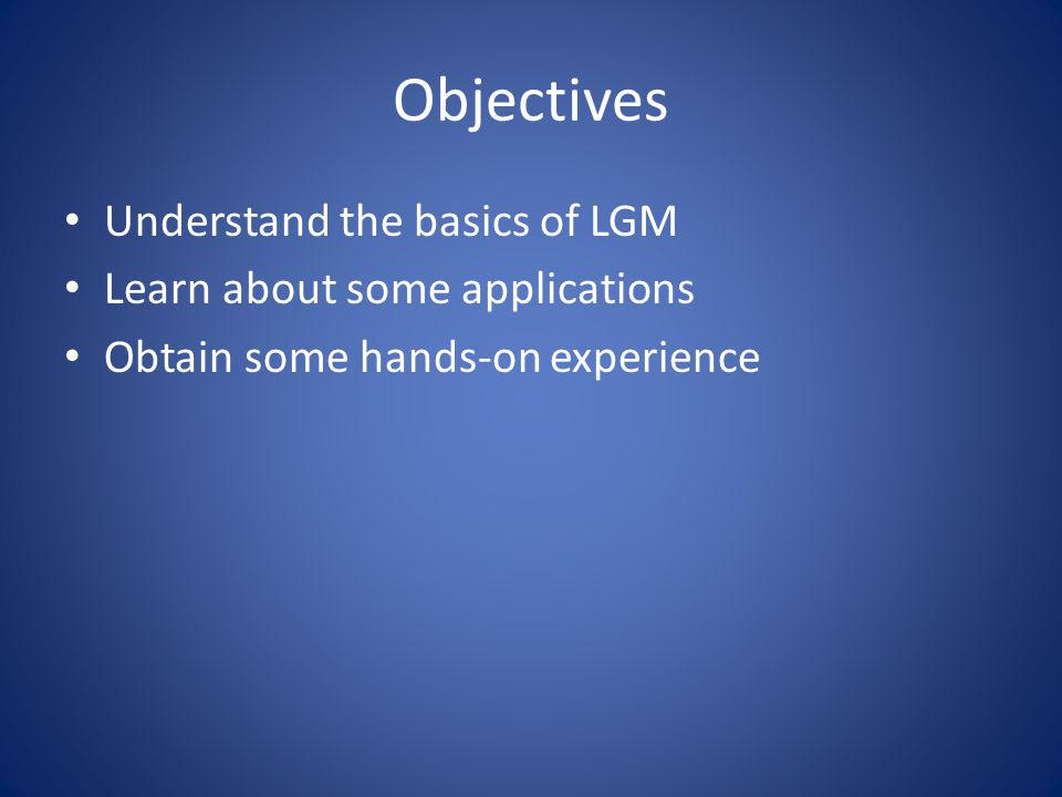 Objectives Understand the basics of LGM Learn about some applications Obtain some hands-on experience