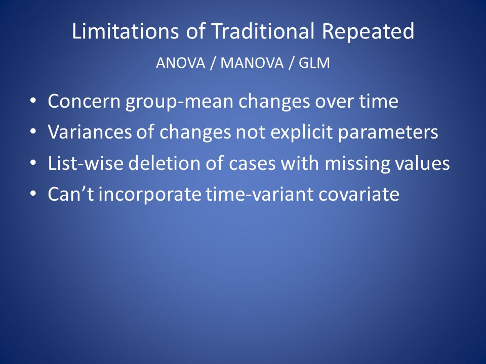 Limitations of Traditional Repeated ANOVA / MANOVA / GLM Concern group-mean changes over time Variances of changes not explicit parameters List-wise deletion of cases with missing values Can't incorporate time-variant covariate