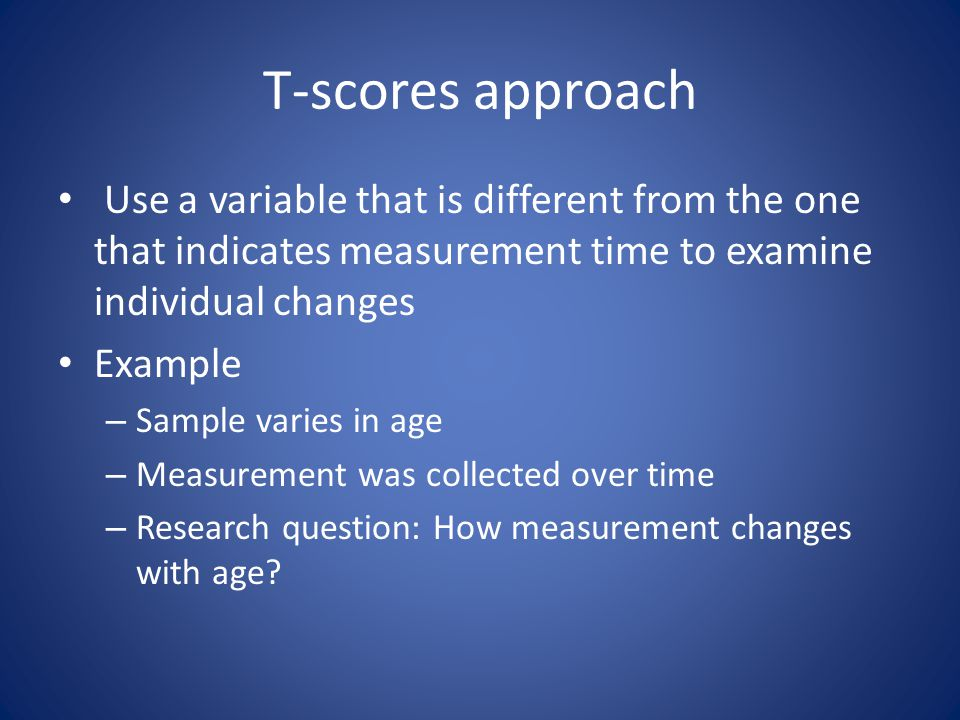 T-scores approach Use a variable that is different from the one that indicates measurement time to examine individual changes Example – Sample varies in age – Measurement was collected over time – Research question: How measurement changes with age