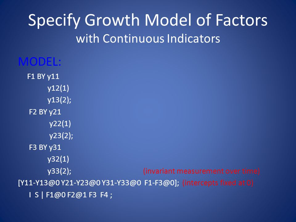 Specify Growth Model of Factors with Continuous Indicators MODEL: F1 BY y11 y12(1) y13(2); F2 BY y21 y22(1) y23(2); F3 BY y31 y32(1) y33(2); (invariant measurement over time) [Y11-Y13@0 Y21-Y23@0 Y31-Y33@0 F1-F3@0]; (intercepts fixed at 0) I S | F1@0 F2@1 F3 F4 ;