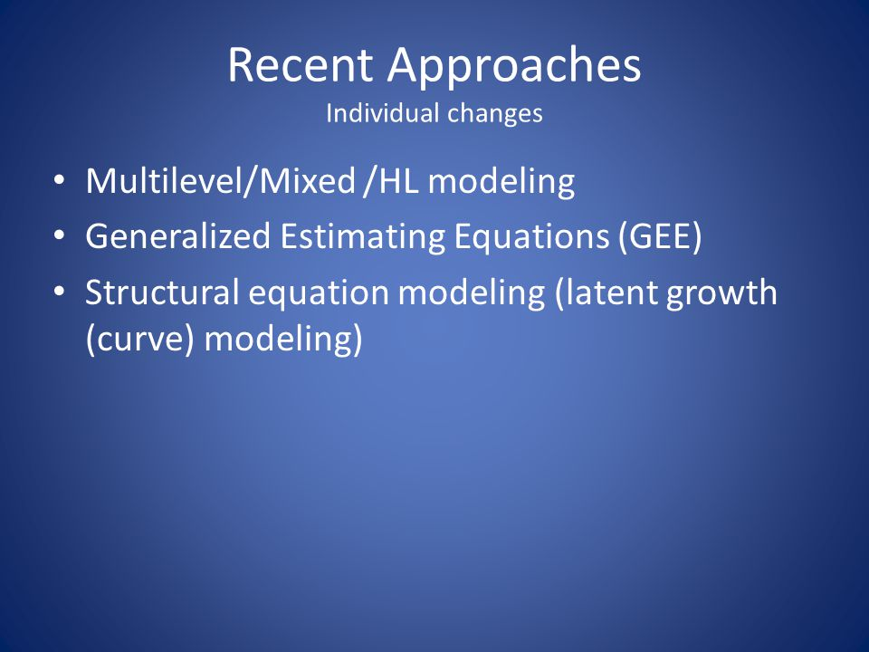 Recent Approaches Individual changes Multilevel/Mixed /HL modeling Generalized Estimating Equations (GEE) Structural equation modeling (latent growth