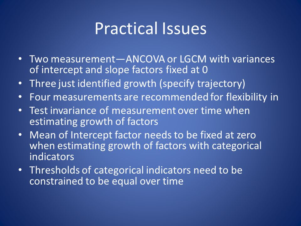 Practical Issues Two measurement—ANCOVA or LGCM with variances of intercept and slope factors fixed at 0 Three just identified growth (specify traject