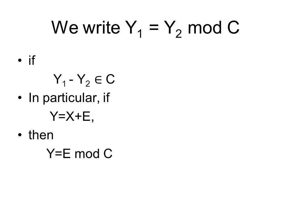We write Y 1 = Y 2 mod C if Y 1 - Y 2 ∈ C In particular, if Y=X+E, then Y=E mod C