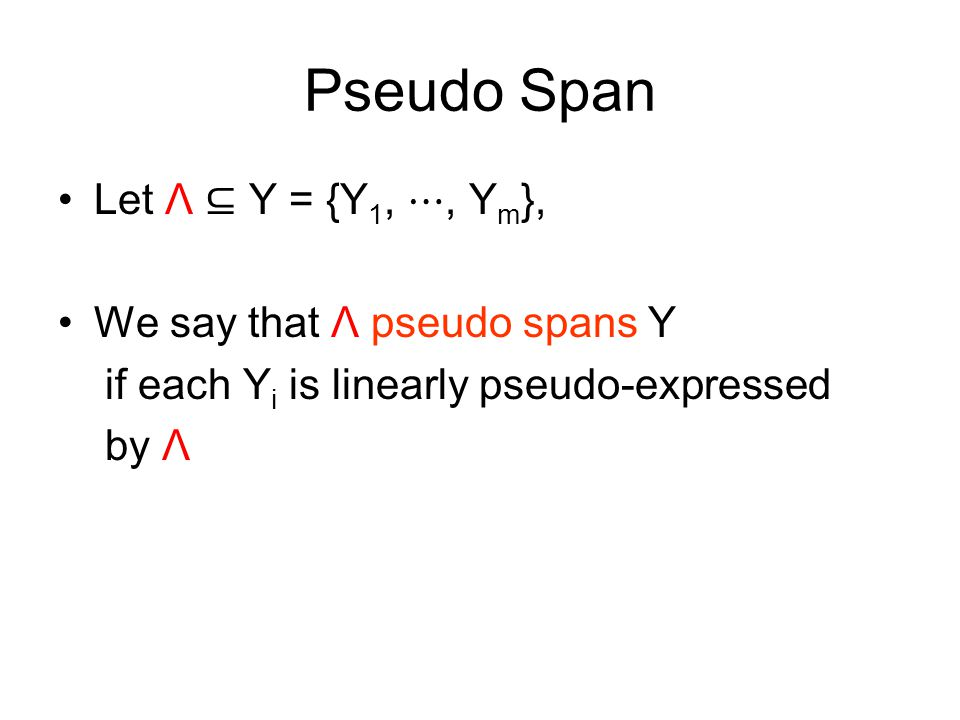 Pseudo Span Let Λ ⊆ Y = {Y 1, ⋯, Y m }, We say that Λ pseudo spans Y if each Y i is linearly pseudo-expressed by Λ