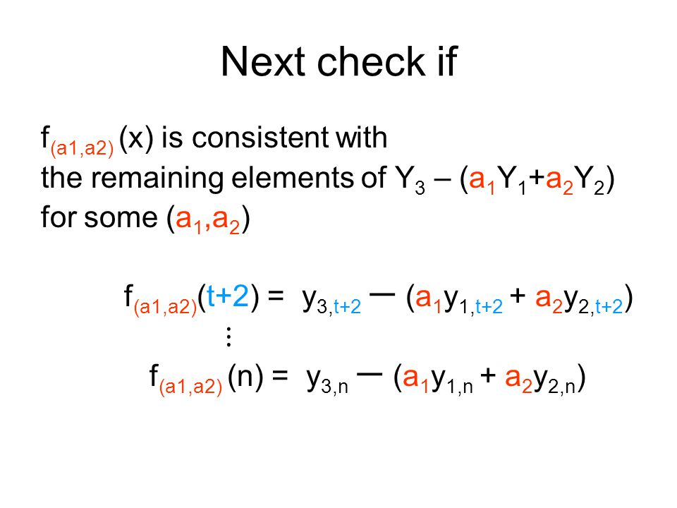 Next check if f (a1,a2) (x) is consistent with the remaining elements of Y 3 – (a 1 Y 1 +a 2 Y 2 ) for some (a 1,a 2 ) f (a1,a2) (t+2) = y 3,t+2 ー (a 1 y 1,t+2 + a 2 y 2,t+2 ) ⋮ f (a1,a2) (n) = y 3,n ー (a 1 y 1,n + a 2 y 2,n )