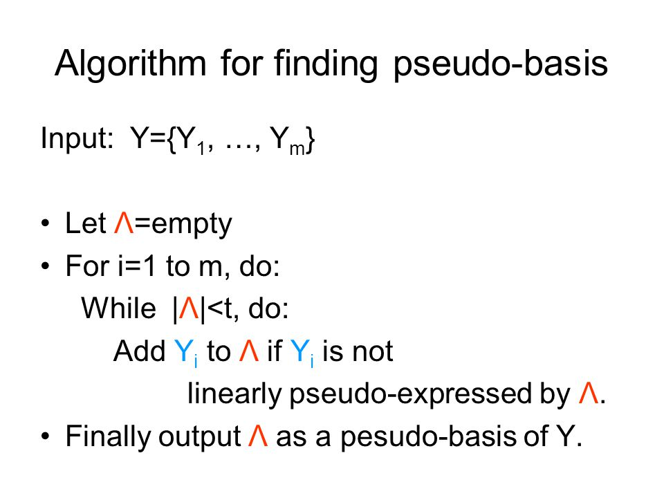 Algorithm for finding pseudo-basis Input: Y={Y 1, …, Y m } Let Λ=empty For i=1 to m, do: While |Λ|<t, do: Add Y i to Λ if Y i is not linearly pseudo-expressed by Λ.
