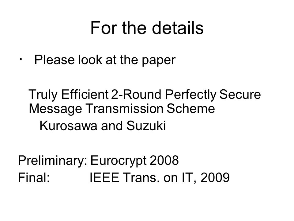 For the details ・ Please look at the paper Truly Efficient 2-Round Perfectly Secure Message Transmission Scheme Kurosawa and Suzuki Preliminary: Eurocrypt 2008 Final: IEEE Trans.