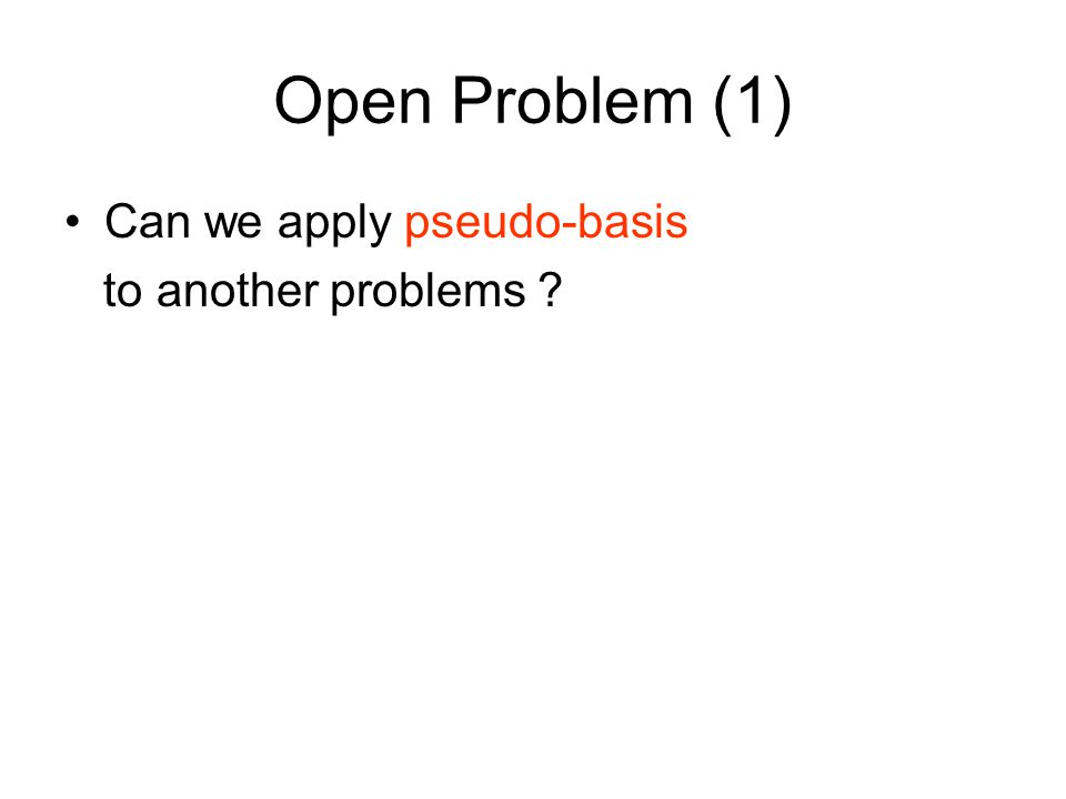Open Problem (1) Can we apply pseudo-basis to another problems