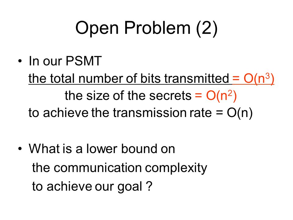 Open Problem (2) In our PSMT the total number of bits transmitted = O(n 3 ) the size of the secrets = O(n 2 ) to achieve the transmission rate = O(n)