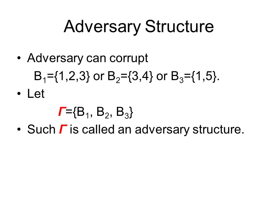 Adversary Structure Adversary can corrupt B 1 ={1,2,3} or B 2 ={3,4} or B 3 ={1,5}. Let Γ={B 1, B 2, B 3 } Such Γ is called an adversary structure.