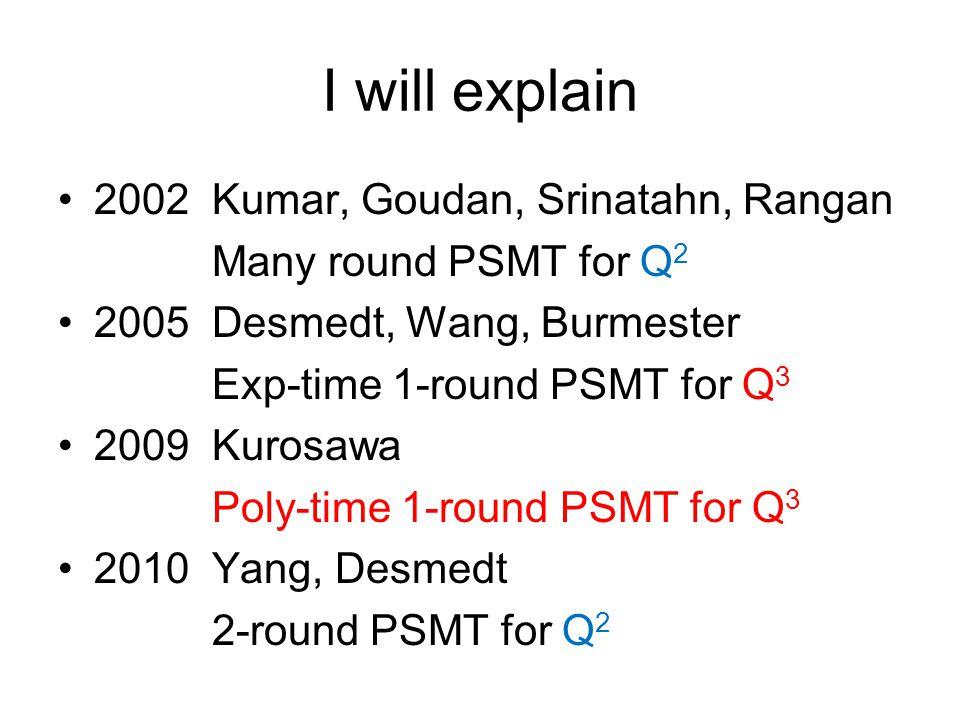 I will explain 2002 Kumar, Goudan, Srinatahn, Rangan Many round PSMT for Q 2 2005 Desmedt, Wang, Burmester Exp-time 1-round PSMT for Q 3 2009 Kurosawa Poly-time 1-round PSMT for Q 3 2010 Yang, Desmedt 2-round PSMT for Q 2