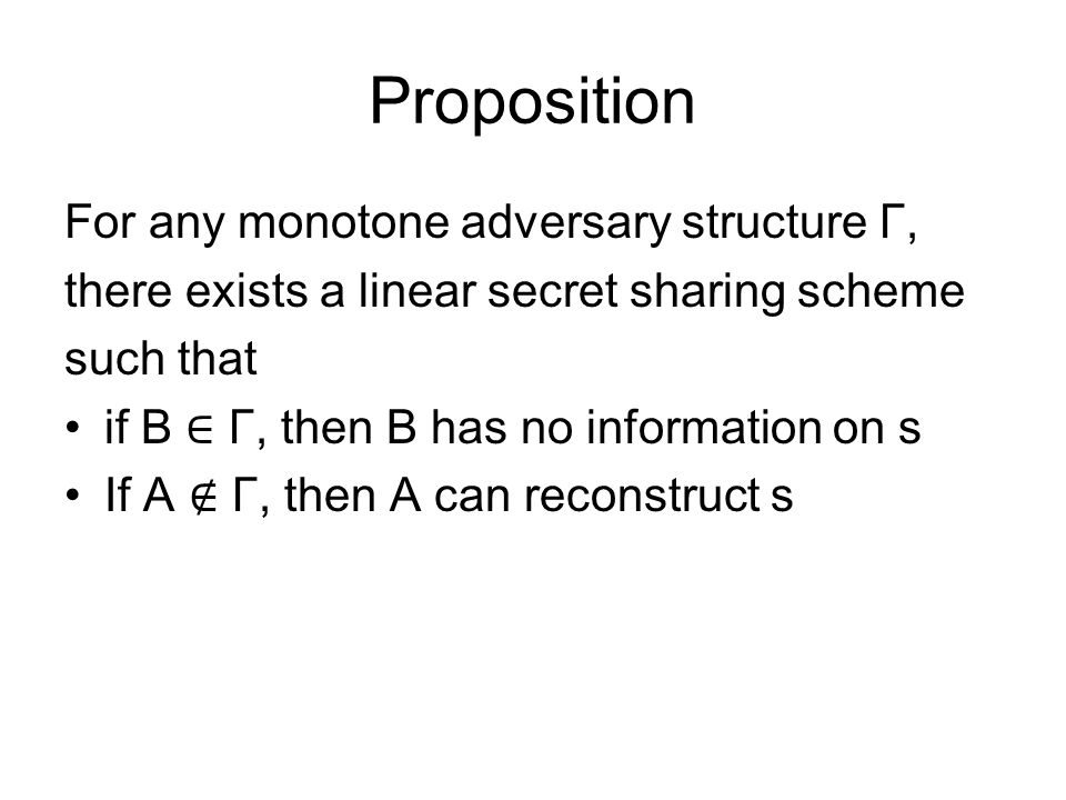 Proposition For any monotone adversary structure Γ, there exists a linear secret sharing scheme such that if B ∈ Γ, then B has no information on s If A ∉ Γ, then A can reconstruct s