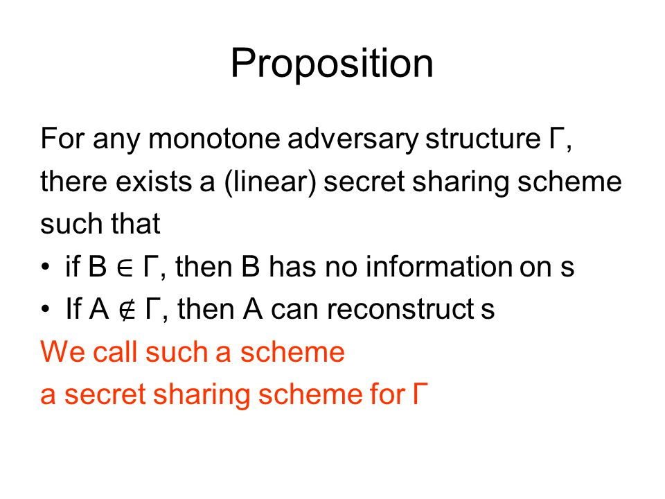 Proposition For any monotone adversary structure Γ, there exists a (linear) secret sharing scheme such that if B ∈ Γ, then B has no information on s If A ∉ Γ, then A can reconstruct s We call such a scheme a secret sharing scheme for Γ