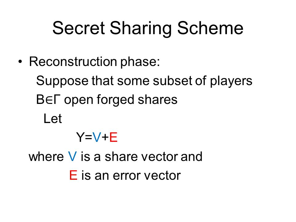 Secret Sharing Scheme Reconstruction phase: Suppose that some subset of players B ∈ Γ open forged shares Let Y=V+E where V is a share vector and E is
