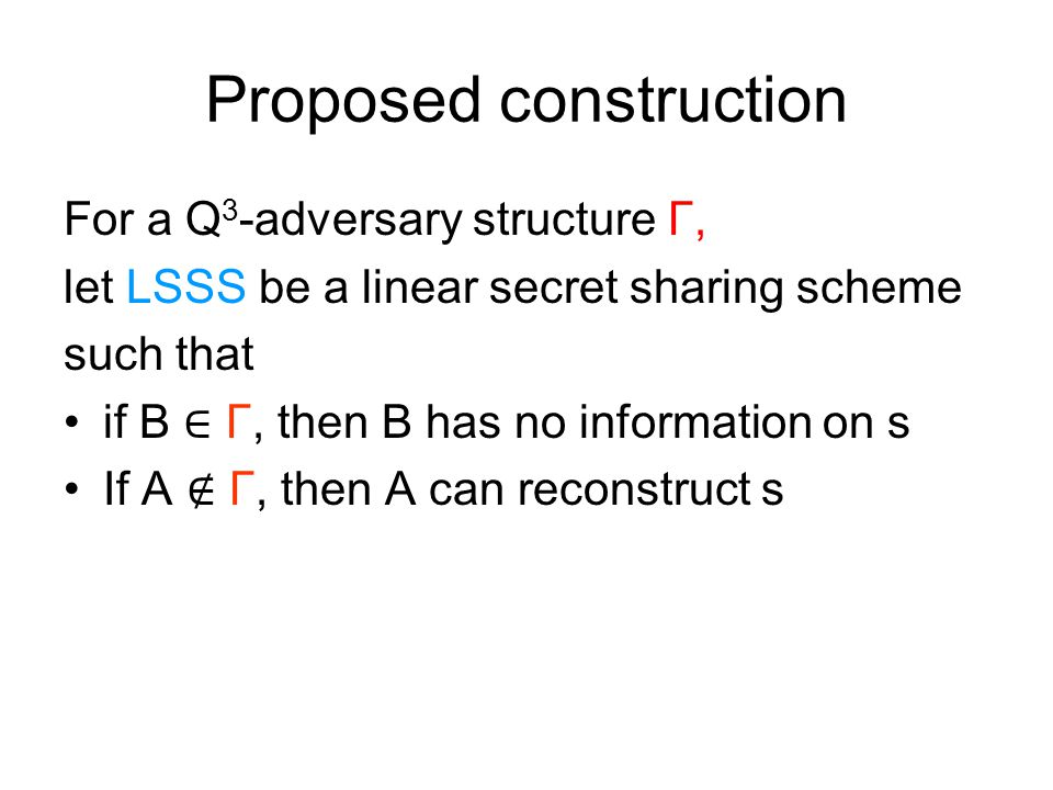Proposed construction For a Q 3 -adversary structure Γ, let LSSS be a linear secret sharing scheme such that if B ∈ Γ, then B has no information on s If A ∉ Γ, then A can reconstruct s