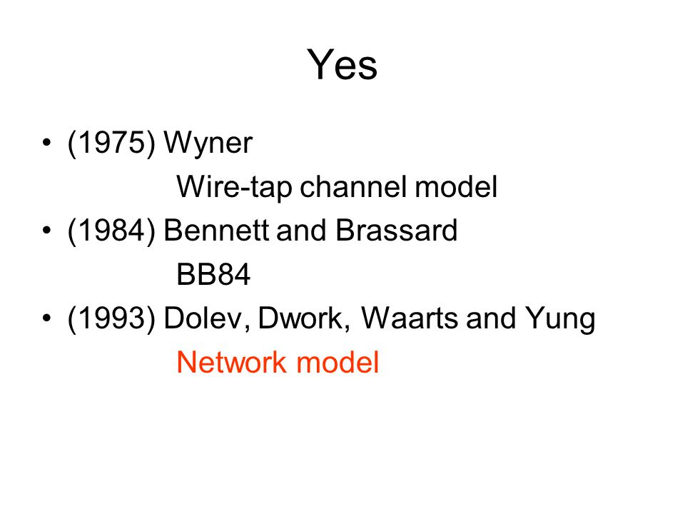 Yes (1975) Wyner Wire-tap channel model (1984) Bennett and Brassard BB84 (1993) Dolev, Dwork, Waarts and Yung Network model