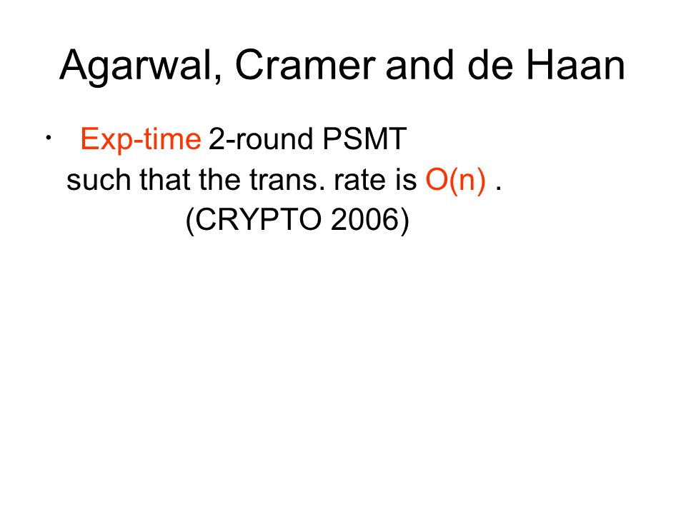 Agarwal, Cramer and de Haan ・ Exp-time 2-round PSMT such that the trans. rate is O(n). (CRYPTO 2006)