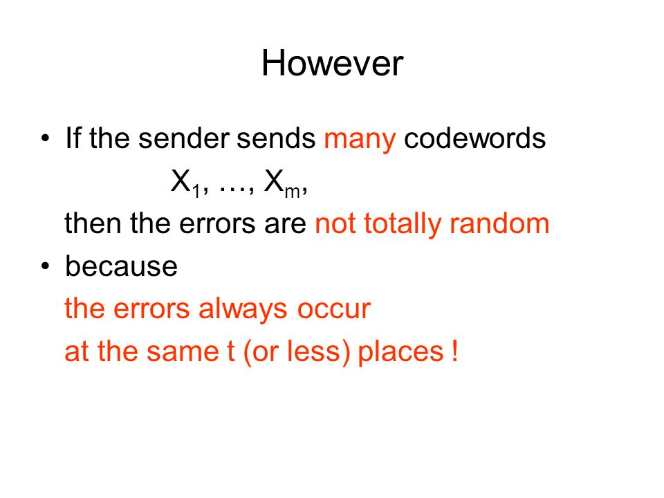 However If the sender sends many codewords X 1, …, X m, then the errors are not totally random because the errors always occur at the same t (or less) places !