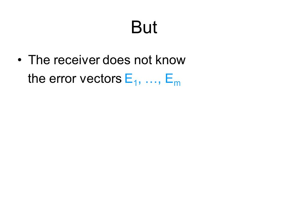 But The receiver does not know the error vectors E 1, …, E m