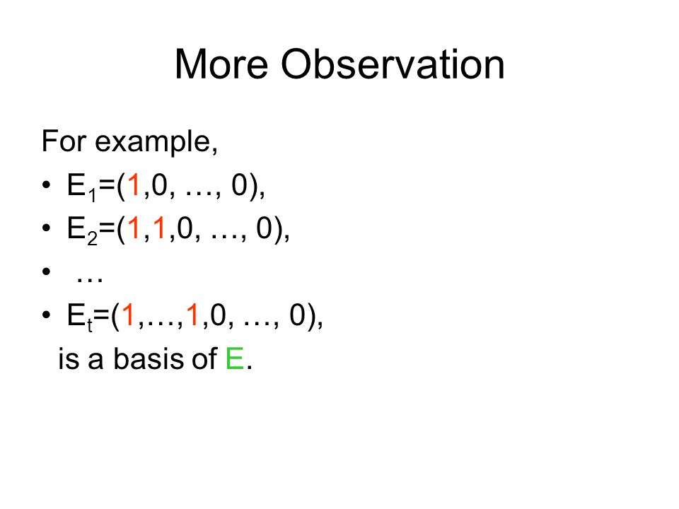 More Observation For example, E 1 =(1,0, …, 0), E 2 =(1,1,0, …, 0), … E t =(1,…,1,0, …, 0), is a basis of E.