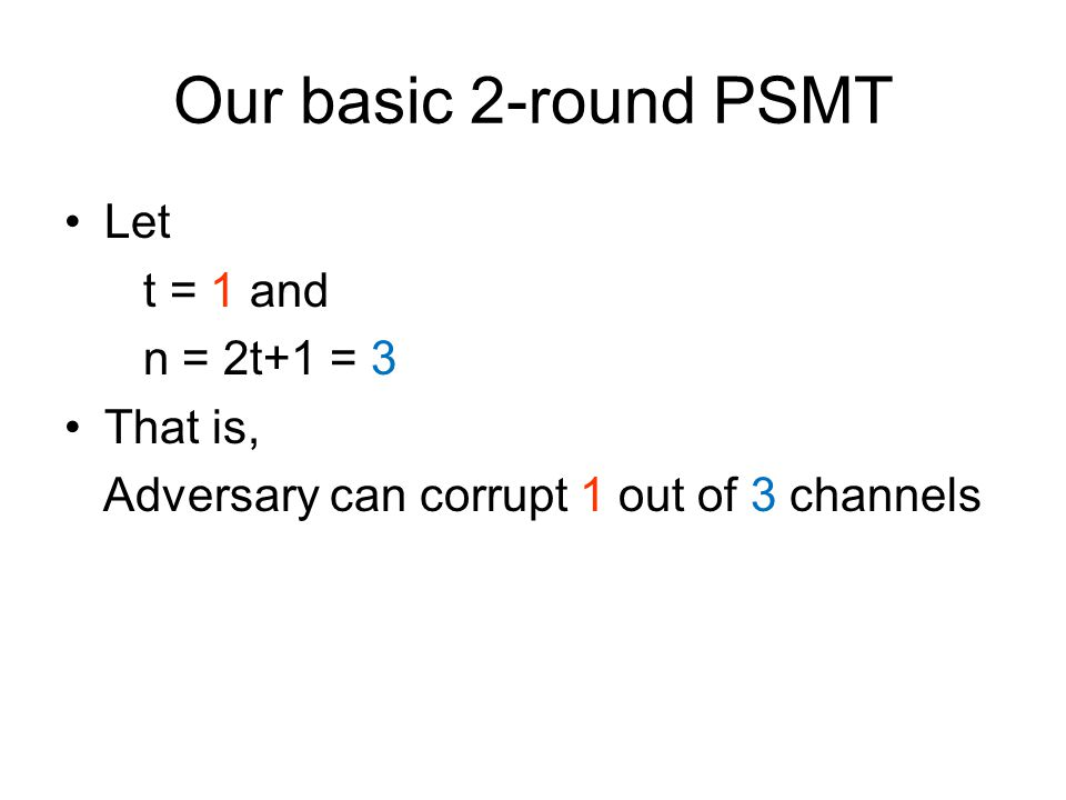 Our basic 2-round PSMT Let t = 1 and n = 2t+1 = 3 That is, Adversary can corrupt 1 out of 3 channels