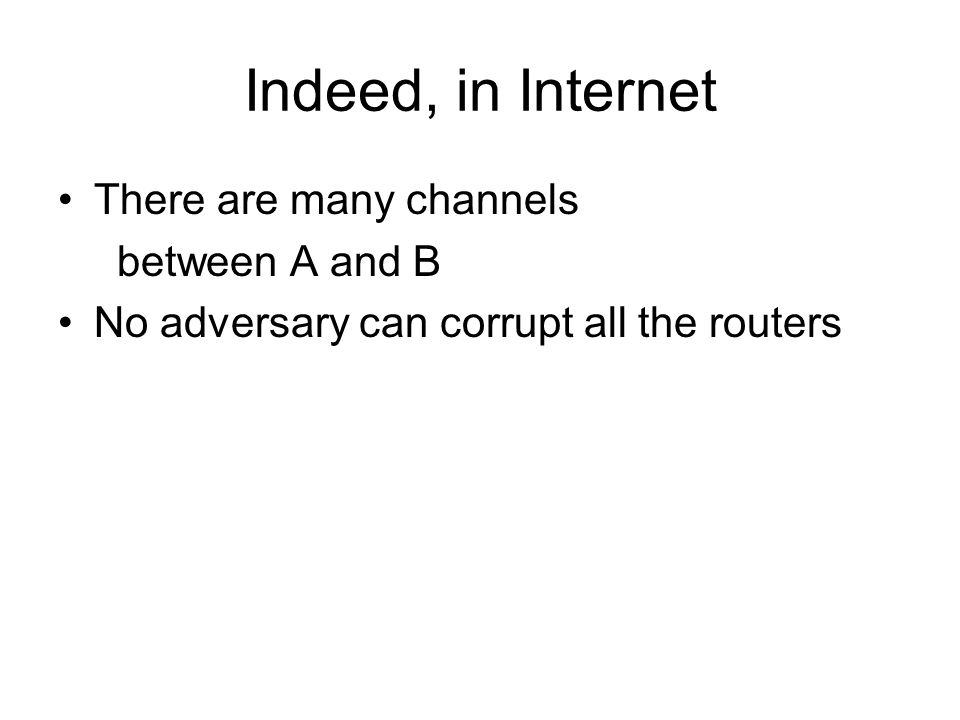 Indeed, in Internet There are many channels between A and B No adversary can corrupt all the routers