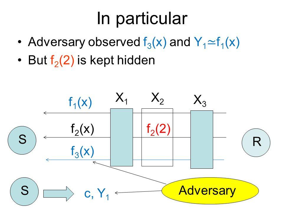 Adversary observed f 3 (x) and Y 1 ≃ f 1 (x) But f 2 (2) is kept hidden f 1 (x) f 2 (x) f 3 (x) S R S c, Y 1 In particular Adversary X1X1 X2X2 X3X3 f 2 (2)
