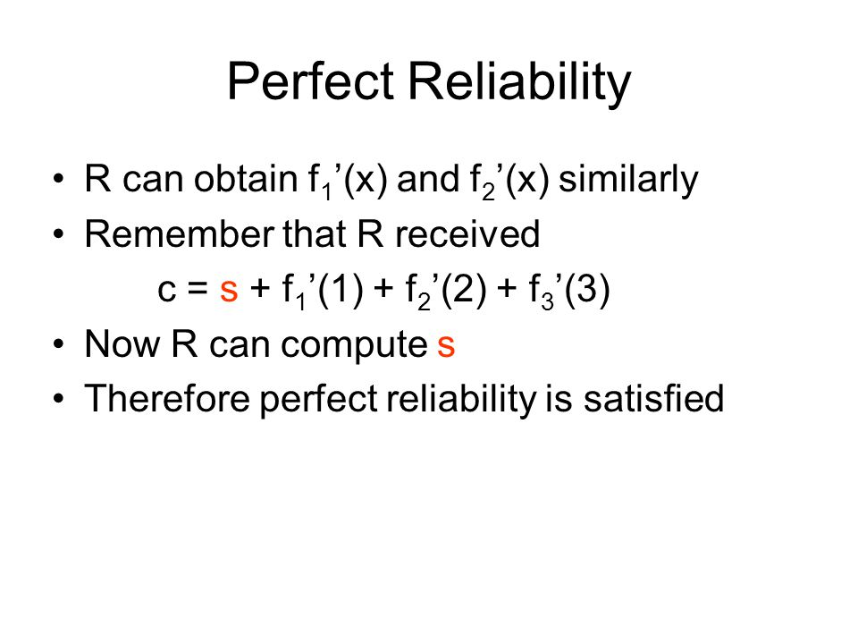 Perfect Reliability R can obtain f 1 '(x) and f 2 '(x) similarly Remember that R received c = s + f 1 '(1) + f 2 '(2) + f 3 '(3) Now R can compute s T