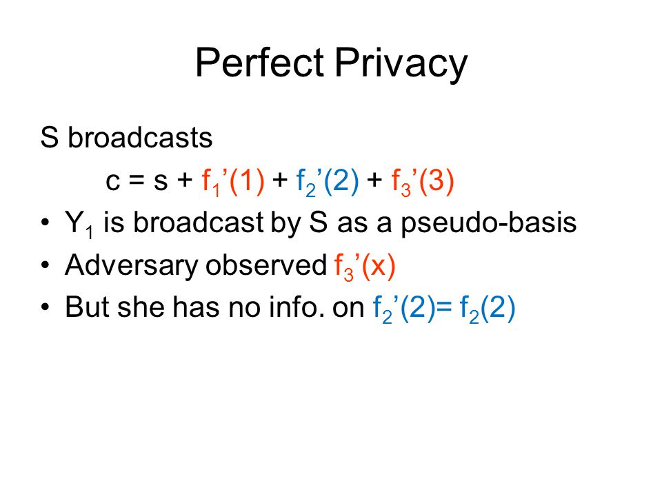 Perfect Privacy S broadcasts c = s + f 1 '(1) + f 2 '(2) + f 3 '(3) Y 1 is broadcast by S as a pseudo-basis Adversary observed f 3 '(x) But she has no info.