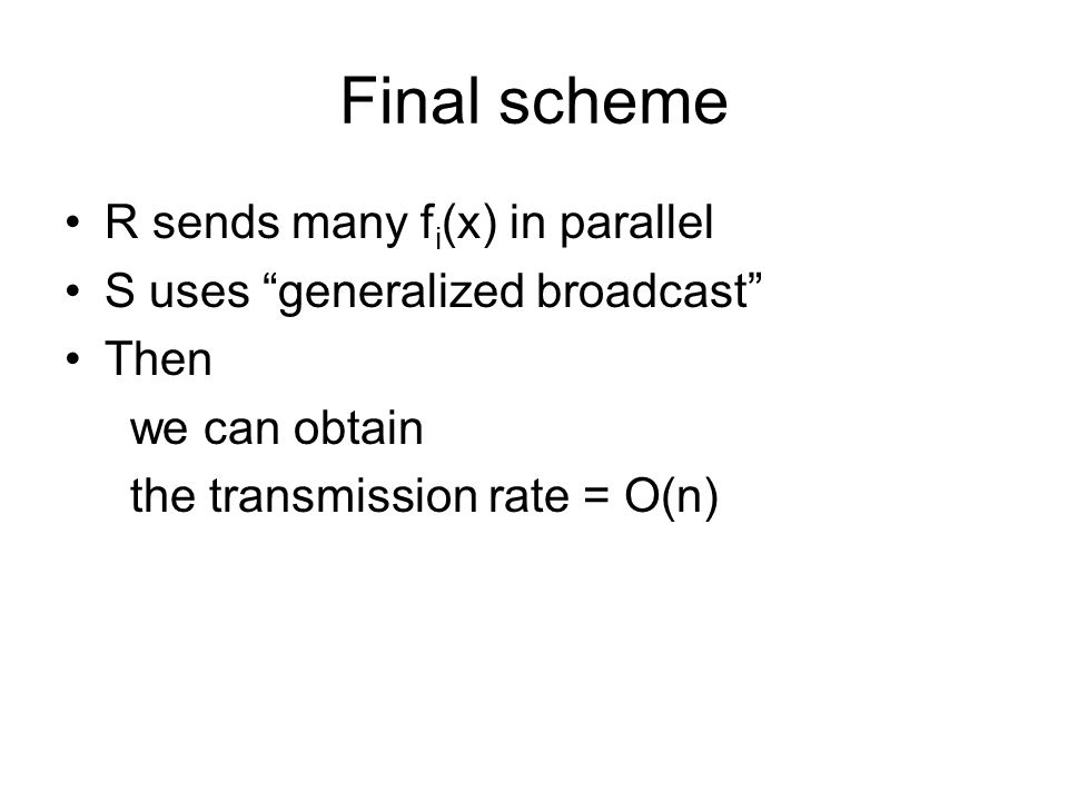 """Final scheme R sends many f i (x) in parallel S uses """"generalized broadcast"""" Then we can obtain the transmission rate = O(n)"""