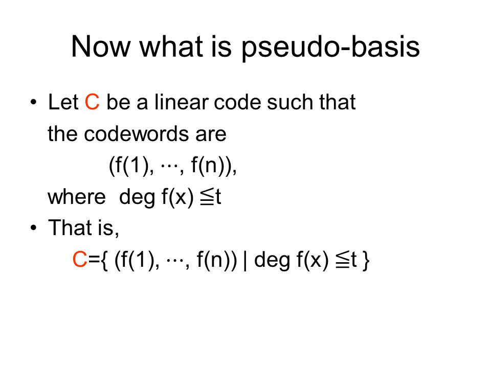 Now what is pseudo-basis Let C be a linear code such that the codewords are (f(1), ⋯, f(n)), where deg f(x) ≦ t That is, C={ (f(1), ⋯, f(n)) | deg f(x