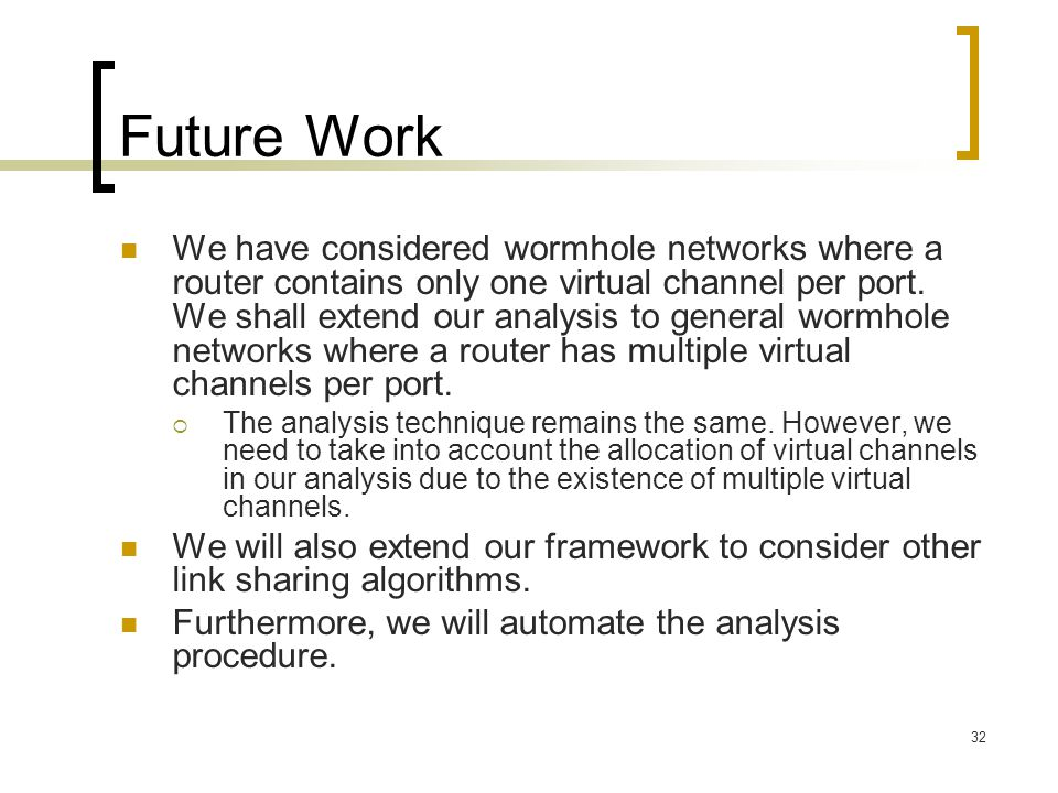 32 Future Work We have considered wormhole networks where a router contains only one virtual channel per port. We shall extend our analysis to general