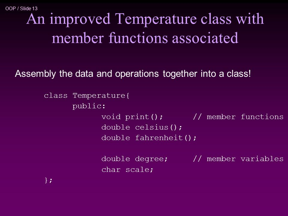 OOP / Slide 13 Assembly the data and operations together into a class.