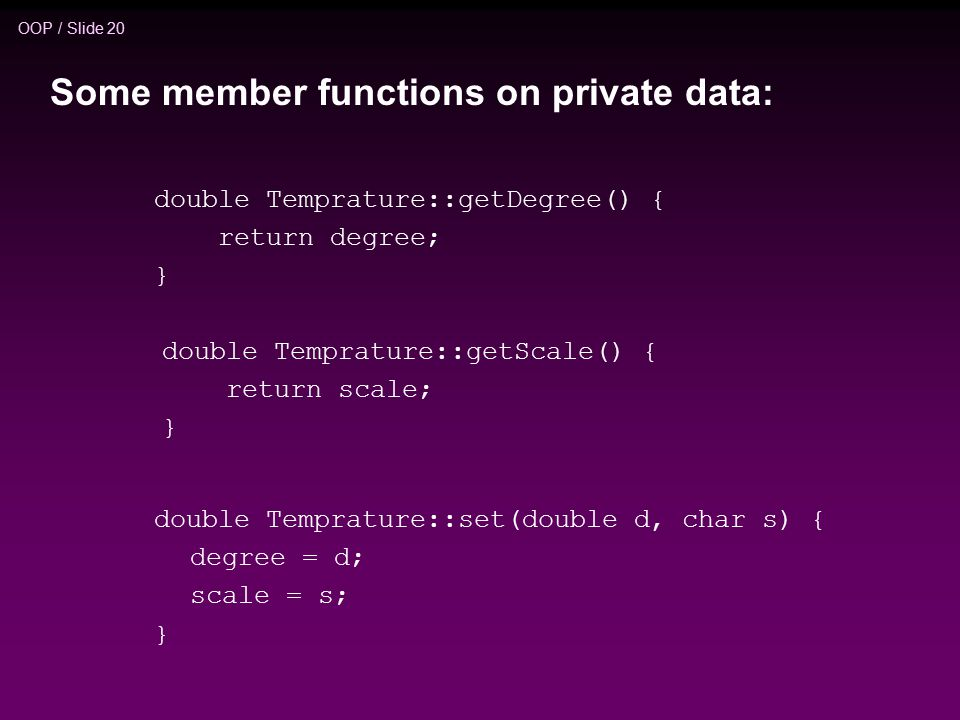 OOP / Slide 20 double Temprature::getDegree() { return degree; } double Temprature::getScale() { return scale; } double Temprature::set(double d, char s) { degree = d; scale = s; } Some member functions on private data: