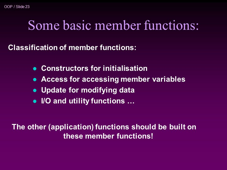 OOP / Slide 23 Some basic member functions: l Constructors for initialisation l Access for accessing member variables l Update for modifying data l I/O and utility functions … The other (application) functions should be built on these member functions.