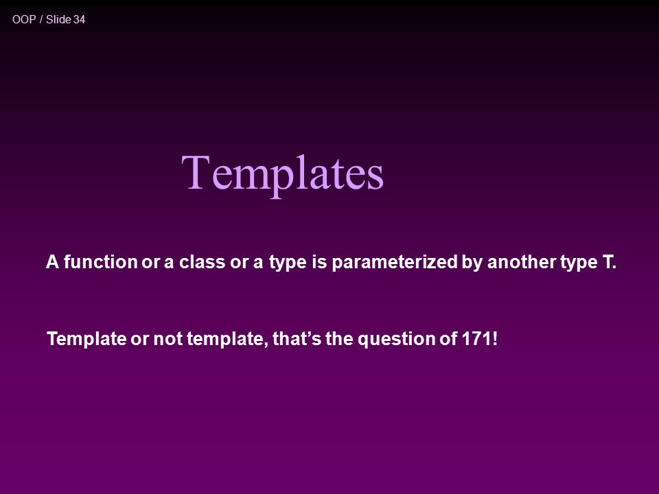 OOP / Slide 34 Templates A function or a class or a type is parameterized by another type T.