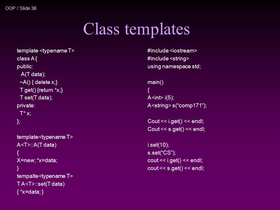 OOP / Slide 36 Class templates template class A { public: A(T data); ~A() { delete x;} T get() {return *x;} T set(T data); private: T* x; }; template A ::A(T data) { X=new; *x=data; } tempalte T A ::set(T data) { *x=data; } #include using namespace std; main() { A i(5); A s( comp171 ); Cout << i.get() << endl; Cout << s.get() << endl; i.set(10); s.set( CS ); cout << i.get() << endl; cout << s.get() << endl;