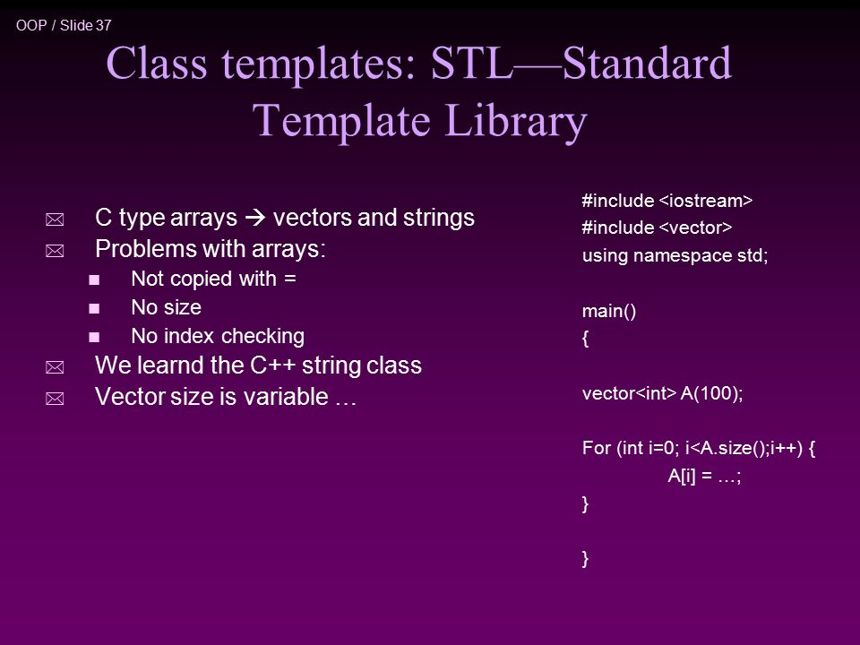 OOP / Slide 37 Class templates: STL—Standard Template Library * C type arrays  vectors and strings * Problems with arrays: n Not copied with = n No size n No index checking * We learnd the C++ string class * Vector size is variable … #include using namespace std; main() { vector A(100); For (int i=0; i<A.size();i++) { A[i] = …; }
