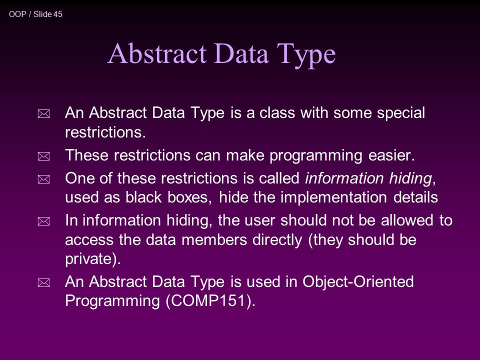 OOP / Slide 45 Abstract Data Type * An Abstract Data Type is a class with some special restrictions.