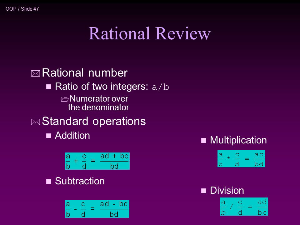 OOP / Slide 47 n Multiplication n Division Rational Review * Rational number Ratio of two integers: a/b  Numerator over the denominator * Standard operations n Addition n Subtraction